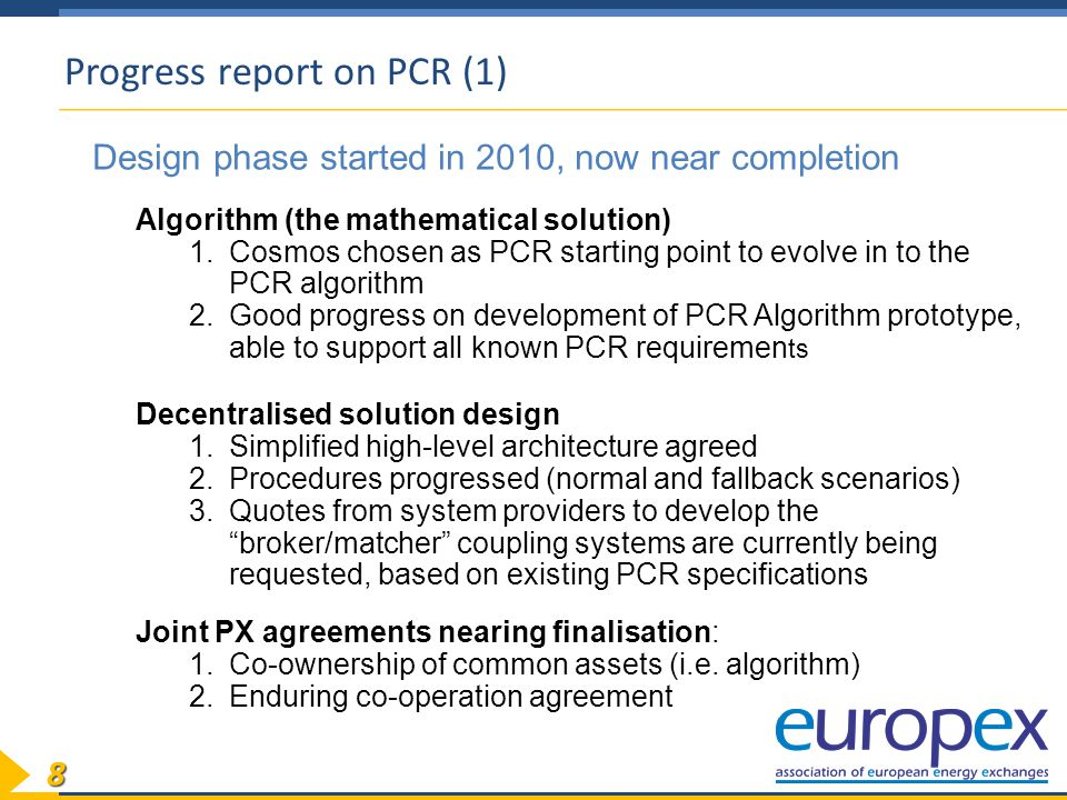 88 Progress report on PCR (1) Design phase started in 2010, now near completion Algorithm (the mathematical solution) 1.Cosmos chosen as PCR starting point to evolve in to the PCR algorithm 2.Good progress on development of PCR Algorithm prototype, able to support all known PCR requiremen ts Decentralised solution design 1.Simplified high-level architecture agreed 2.Procedures progressed (normal and fallback scenarios) 3.Quotes from system providers to develop the broker/matcher coupling systems are currently being requested, based on existing PCR specifications Joint PX agreements nearing finalisation: 1.Co-ownership of common assets (i.e.
