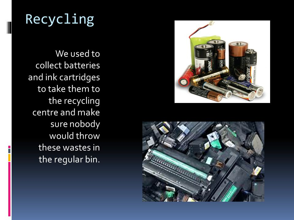 Recycling We used to collect batteries and ink cartridges to take them to the recycling centre and make sure nobody would throw these wastes in the regular bin.