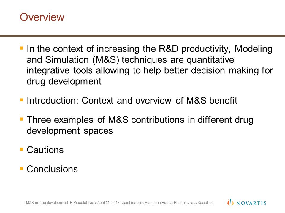 | M&S in drug development | E Pigeolet |Nice, April 11, 2013 | Joint meeting European Human Pharmacology Societies3 R&D productivity issues can be tackled by new science and technology toolkit among which M&S  Concerns re cost, inefficiency and challenges of drug development crystallized in FDA Innovation/stagnation paper nearly 10 years ago.