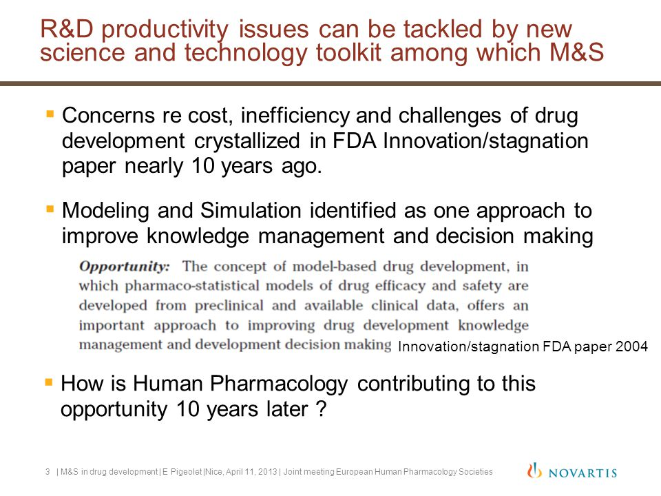  There are several reasons why M&S is helpful  Examples will illustrate few of them: To predict and extrapolate -Predict scenarios which have not been studied -Provide answers to questions that were not pre-specified To integrate information -Across time, dose-levels, studies, and even drugs To optimize future studies | M&S in drug development | E Pigeolet |Nice, April 11, 2013 | Joint meeting European Human Pharmacology Societies4 M&S techniques are quantitative integrative tools to help better decision making for drug development