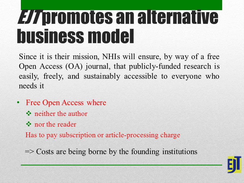 EJT promotes an alternative business model Since it is their mission, NHIs will ensure, by way of a free Open Access (OA) journal, that publicly-funded research is easily, freely, and sustainably accessible to everyone who needs it Free Open Access where  neither the author  nor the reader Has to pay subscription or article-processing charge => Costs are being borne by the founding institutions