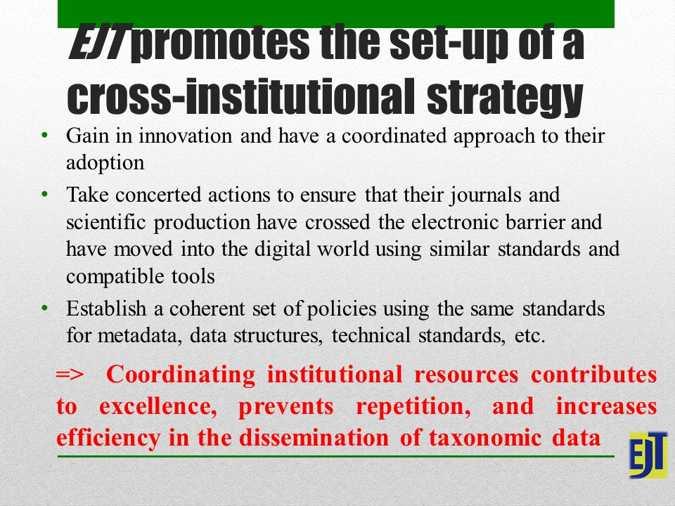EJT promotes the set-up of a cross-institutional strategy Gain in innovation and have a coordinated approach to their adoption Take concerted actions to ensure that their journals and scientific production have crossed the electronic barrier and have moved into the digital world using similar standards and compatible tools Establish a coherent set of policies using the same standards for metadata, data structures, technical standards, etc.