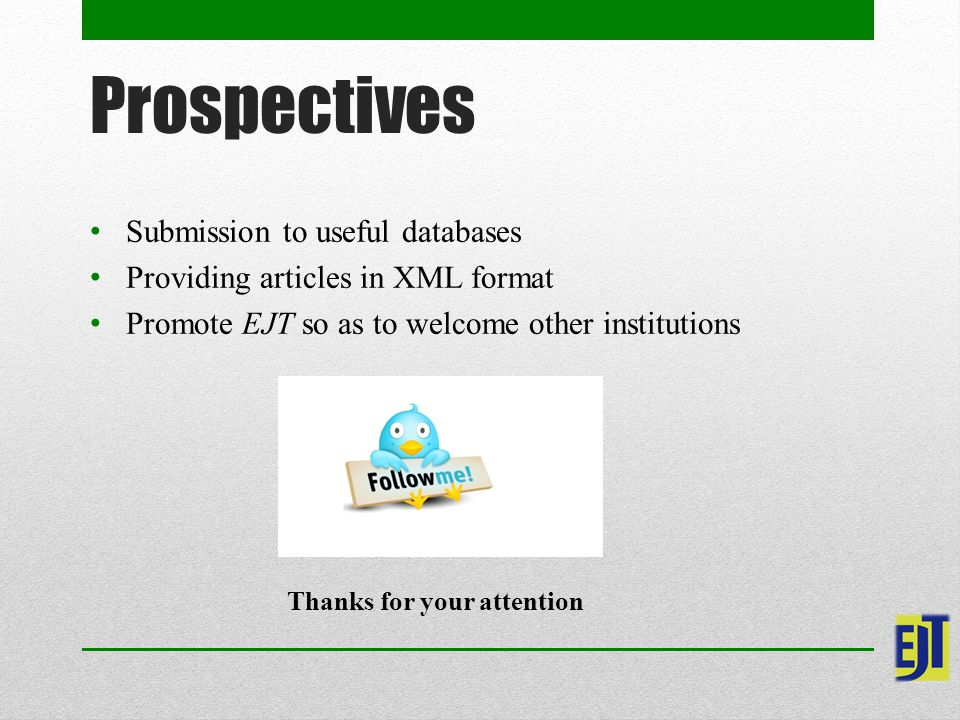 Prospectives Submission to useful databases Providing articles in XML format Promote EJT so as to welcome other institutions Thanks for your attention