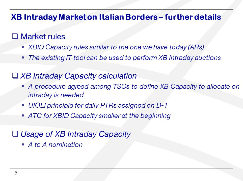 5  Market rules  XBID Capacity rules similar to the one we have today (ARs)  The existing IT tool can be used to perform XB Intraday auctions  XB Intraday Capacity calculation  A procedure agreed among TSOs to define XB Capacity to allocate on intraday is needed  UIOLI principle for daily PTRs assigned on D-1  ATC for XBID Capacity smaller at the beginning  Usage of XB Intraday Capacity  A to A nomination XB Intraday Market on Italian Borders – further details