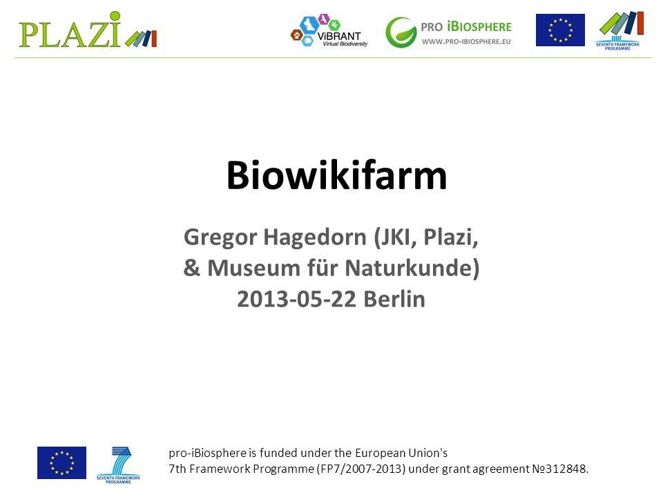 Gregor Hagedorn (JKI, Plazi, & Museum für Naturkunde) 2013-05-22 Berlin Biowikifarm pro-iBiosphere is funded under the European Union s 7th Framework Programme (FP7/2007-2013) under grant agreement №312848.