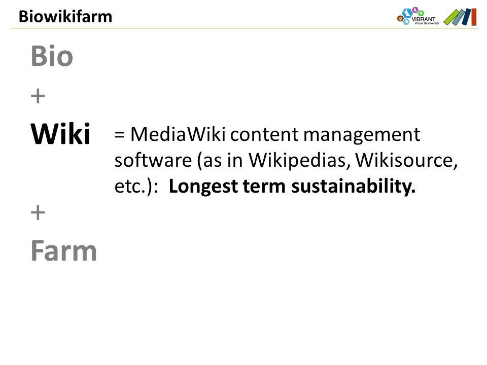 Biowikifarm Bio + Wiki + Farm = MediaWiki content management software (as in Wikipedias, Wikisource, etc.): Longest term sustainability.
