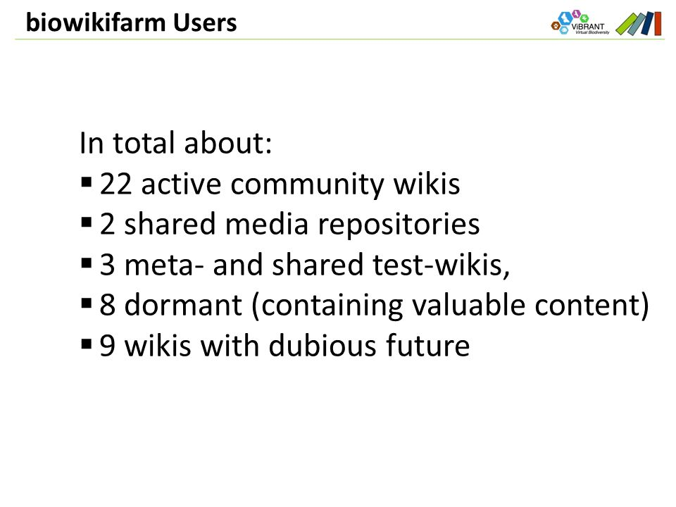 biowikifarm Users In total about:  22 active community wikis  2 shared media repositories  3 meta- and shared test-wikis,  8 dormant (containing valuable content)  9 wikis with dubious future