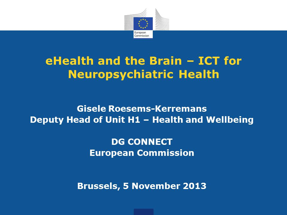 eHealth and the Brain – ICT for Neuropsychiatric Health Gisele Roesems-Kerremans Deputy Head of Unit H1 – Health and Wellbeing DG CONNECT European Com