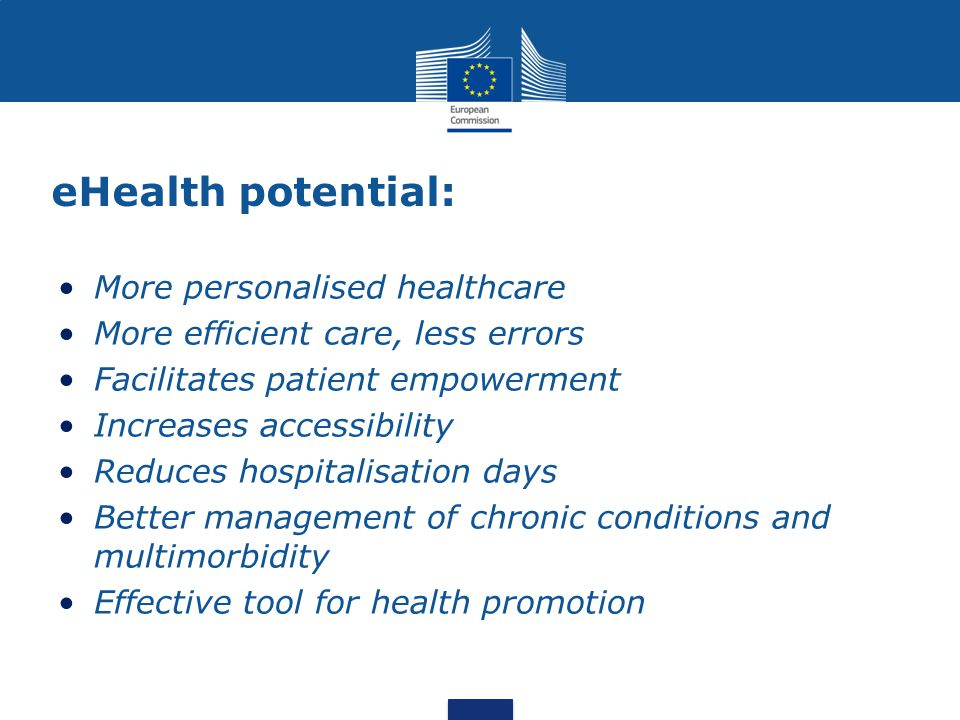 eHealth potential: More personalised healthcare More efficient care, less errors Facilitates patient empowerment Increases accessibility Reduces hospi