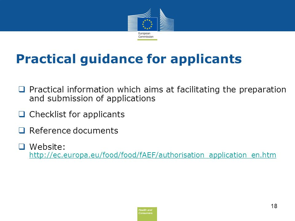 Health and Consumers Health and Consumers Practical guidance for applicants  Practical information which aims at facilitating the preparation and submission of applications  Checklist for applicants  Reference documents  Website: http://ec.europa.eu/food/food/fAEF/authorisation_application_en.htm http://ec.europa.eu/food/food/fAEF/authorisation_application_en.htm 18