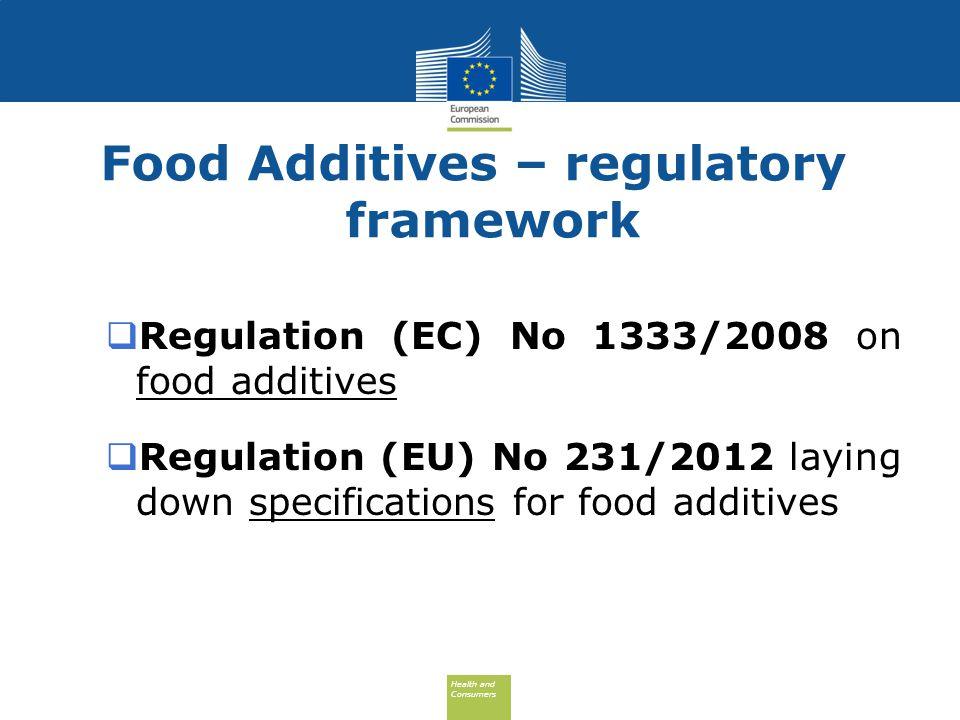 Health and Consumers Health and Consumers Food Additives – regulatory framework  Regulation (EC) No 1333/2008 on food additives  Regulation (EU) No 231/2012 laying down specifications for food additives