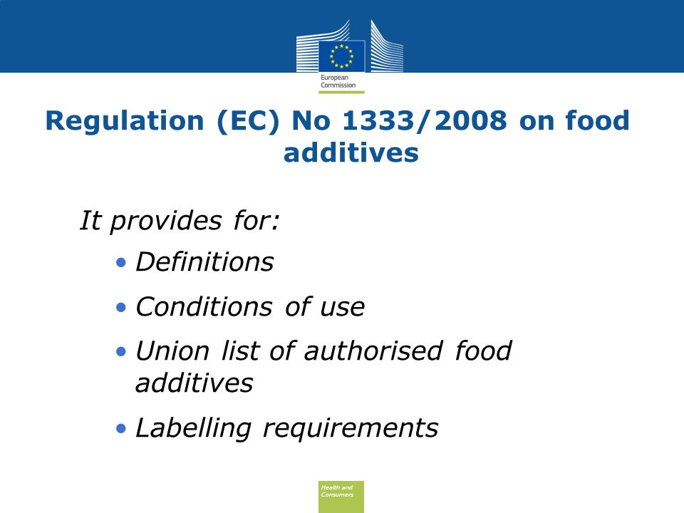 Health and Consumers Health and Consumers Regulation (EC) No 1333/2008 on food additives It provides for: Definitions Conditions of use Union list of