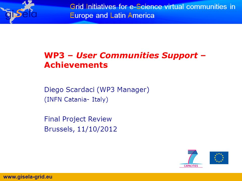 www.gisela-grid.eu 22 Post-GISELA Training Events GISELA - Final Project Review - Brussels - 11/10/2012 DateEventPlace 4 th October 2012 Sesiones de Entrenamiento Básico para Usar Aplicaciones en el Science Gateway (1 st session) GSG Virtual Room 18 th October 2012 Sesiones de Entrenamiento Básico para Usar Aplicaciones en el Science Gateway (2 nd session) GSG Virtual Room 1 st November 2012 Sesiones de Entrenamiento Básico para Usar Aplicaciones en el Science Gateway (3 rd session) GSG Virtual Room 26 th - 30 th November 2012 Tutorial for Applications Porting Bucamaranga - Colombia 3 rd - 7 th December 2012 Tutorial for Resource Center Administrastion Buenos Aires - Argentina