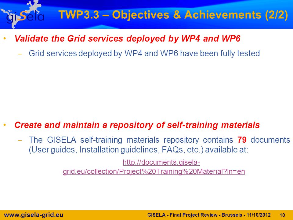 www.gisela-grid.eu 10 GISELA - Final Project Review - Brussels - 11/10/2012 TWP3.3 – Objectives & Achievements (2/2) Validate the Grid services deploy