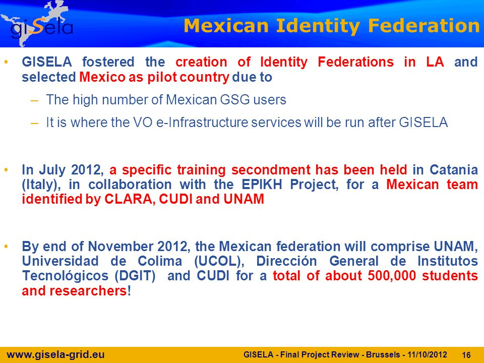 www.gisela-grid.eu 16 Mexican Identity Federation GISELA - Final Project Review - Brussels - 11/10/2012 GISELA fostered the creation of Identity Feder