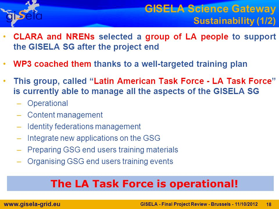 www.gisela-grid.eu 18 GISELA Science Gateway Sustainability (1/2) The LA Task Force is operational! GISELA - Final Project Review - Brussels - 11/10/2