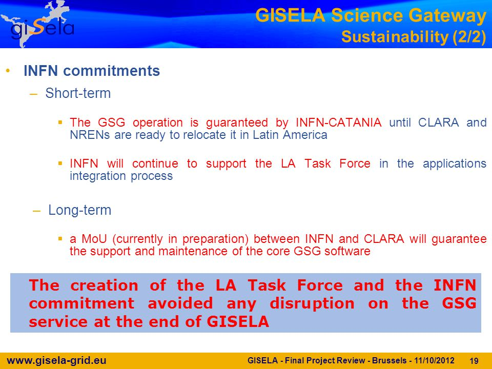 www.gisela-grid.eu 19 The creation of the LA Task Force and the INFN commitment avoided any disruption on the GSG service at the end of GISELA GISELA