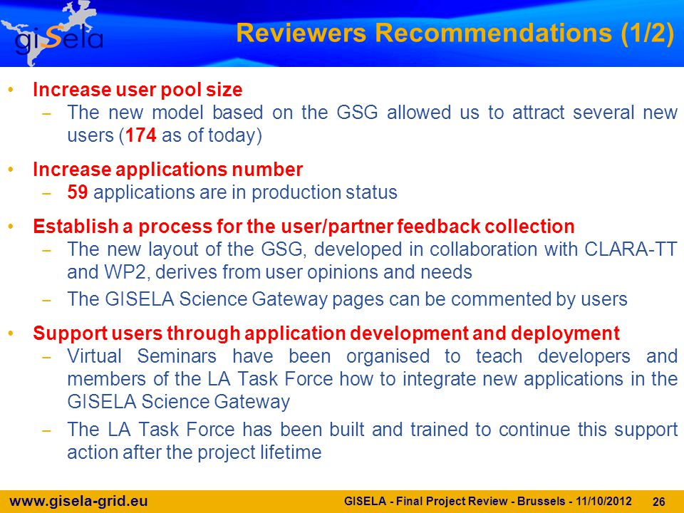 www.gisela-grid.eu 26 Reviewers Recommendations (1/2) Increase user pool size ‒ The new model based on the GSG allowed us to attract several new users