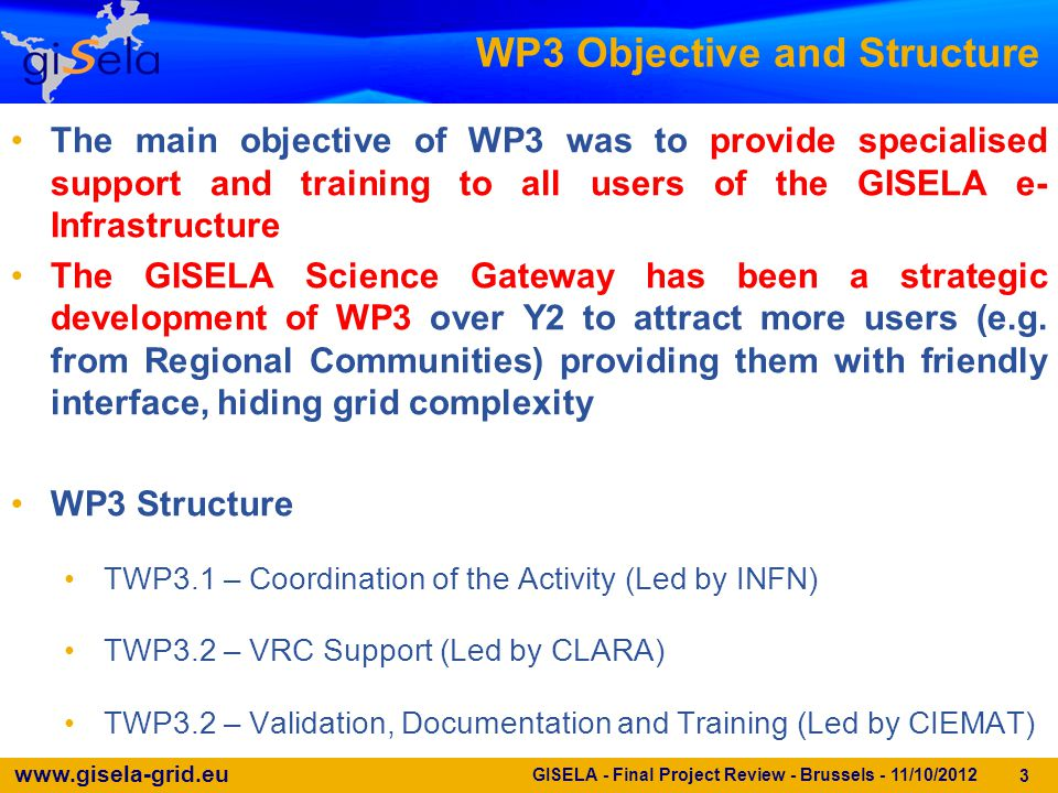 www.gisela-grid.eu 4 TWP3.1 – Objectives & Achievements (1/3) GISELA - Final Project Review - Brussels - 11/10/2012 Monitoring the work carried out by each VRC supported by GISELA ‒ VRCs were continuously monitored during the whole project ‒ The GISELA Science Gateway (GSG) has been designed in a VRC- driven format to better evaluate the VRC work To evaluate requests from new applications interested in being deployed on the GISELA production infrastructure ‒ A public survey to propose new applications has been available from the first phase of projects (currently integrated on the VRC-driven GSG, https://gisela-gw.ct.infn.it/integre-una-nueva-aplicacion-al-sg) https://gisela-gw.ct.infn.it/integre-una-nueva-aplicacion-al-sg ‒ Applications have been also identified through direct contacts with CLARA and Latin American NRENs