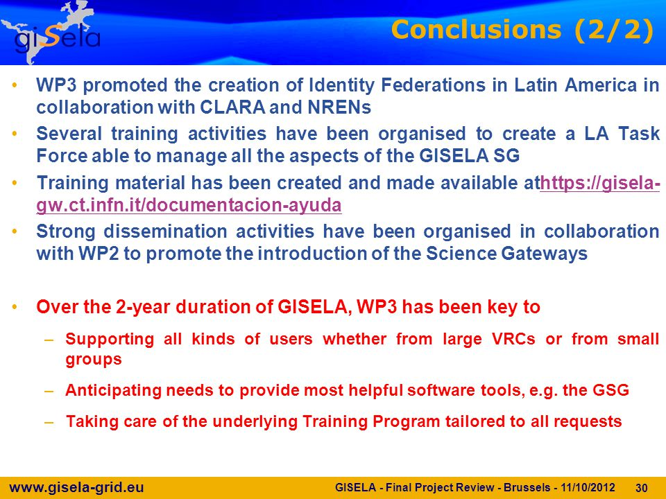www.gisela-grid.eu 30 GISELA - Final Project Review - Brussels - 11/10/2012 Conclusions (2/2) WP3 promoted the creation of Identity Federations in Lat