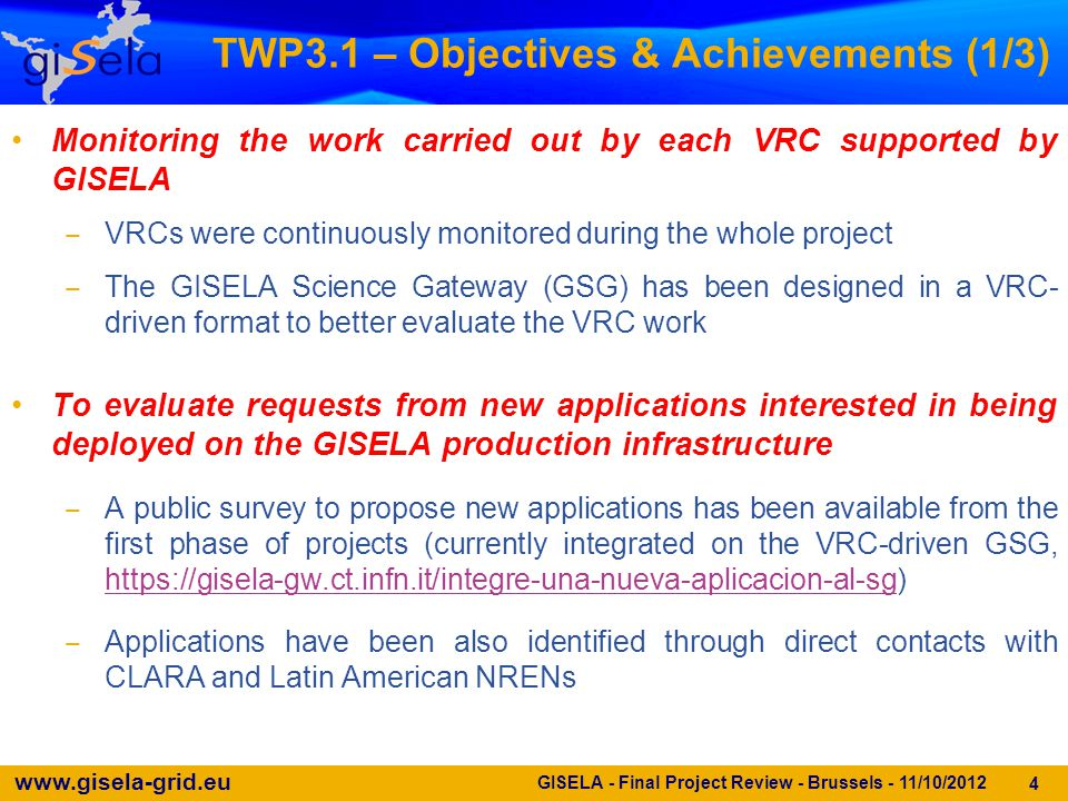 www.gisela-grid.eu 5 GISELA - Final Project Review - Brussels - 11/10/2012 TWP3.1 – Objectives & Achievements (2/3) To setup and maintain a database with all sort of information about the supported applications and VRCs ‒ Available at https://gisela-gw.ct.infn.it/application-databasehttps://gisela-gw.ct.infn.it/application-database To keep track of the usage of the production infrastructure by the supported VRCs as well as all scientific publications generated by their members ‒ VRCs have been continuously monitored, in collaboration with CLARA and NRENs, to identify and support applications ‒ All GISELA scientific publications are listed in the GISELA web-site (http://www.gisela-grid.eu/index.php?option=com_content&view=article&id=43&Itemid=41)http://www.gisela-grid.eu/index.php?option=com_content&view=article&id=43&Itemid=41 ‒ VRCs related publications have been listed in Deliverable D3.4