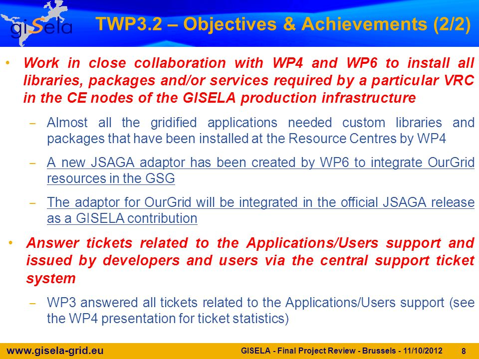 www.gisela-grid.eu 9 GISELA - Final Project Review - Brussels - 11/10/2012 TWP3.3 – Objectives & Achievements (1/2) Coordinate the GISELA training activities, profiting from the person-power previously trained with EELA and EELA-2 frameworks ‒ 14 training events (7 in Y2) have been organised and held during GISELA, compared to the ≥ 6 pledged in the DoW ‒ Tutors have been selected from the list of persons trained in EELA and EELA-2 projects Provide specific training to application developers ‒ Specific training events have been organised to port new applications on the Grid Infrastructure  5 in the whole duration of the project  3 of them expressly devoted to the integration of applications into the GSG during Y2