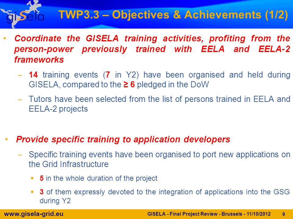 www.gisela-grid.eu 30 GISELA - Final Project Review - Brussels - 11/10/2012 Conclusions (2/2) WP3 promoted the creation of Identity Federations in Latin America in collaboration with CLARA and NRENs Several training activities have been organised to create a LA Task Force able to manage all the aspects of the GISELA SG Training material has been created and made available athttps://gisela- gw.ct.infn.it/documentacion-ayudahttps://gisela- gw.ct.infn.it/documentacion-ayuda Strong dissemination activities have been organised in collaboration with WP2 to promote the introduction of the Science Gateways Over the 2-year duration of GISELA, WP3 has been key to –Supporting all kinds of users whether from large VRCs or from small groups –Anticipating needs to provide most helpful software tools, e.g.