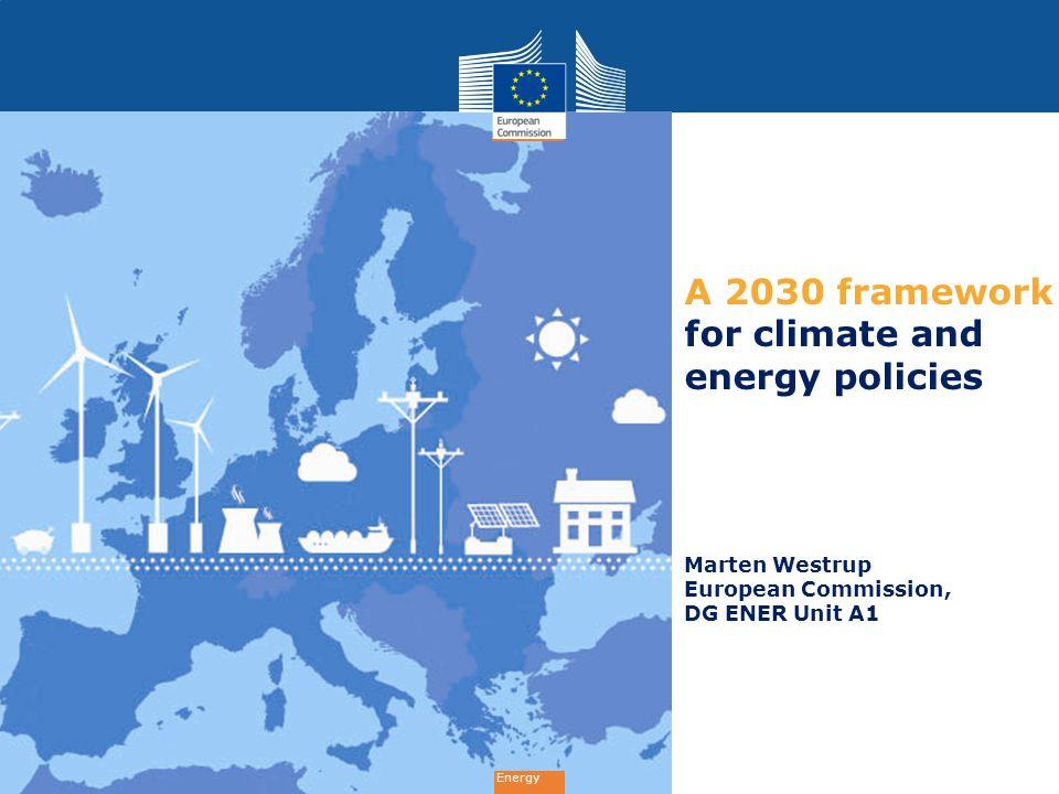 Energy A 2030 framework for climate and energy policies Marten Westrup European Commission, DG ENER Unit A1