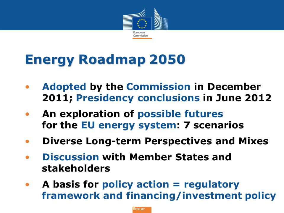 Energy Energy Roadmap 2050 Adopted by the Commission in December 2011; Presidency conclusions in June 2012 An exploration of possible futures for the