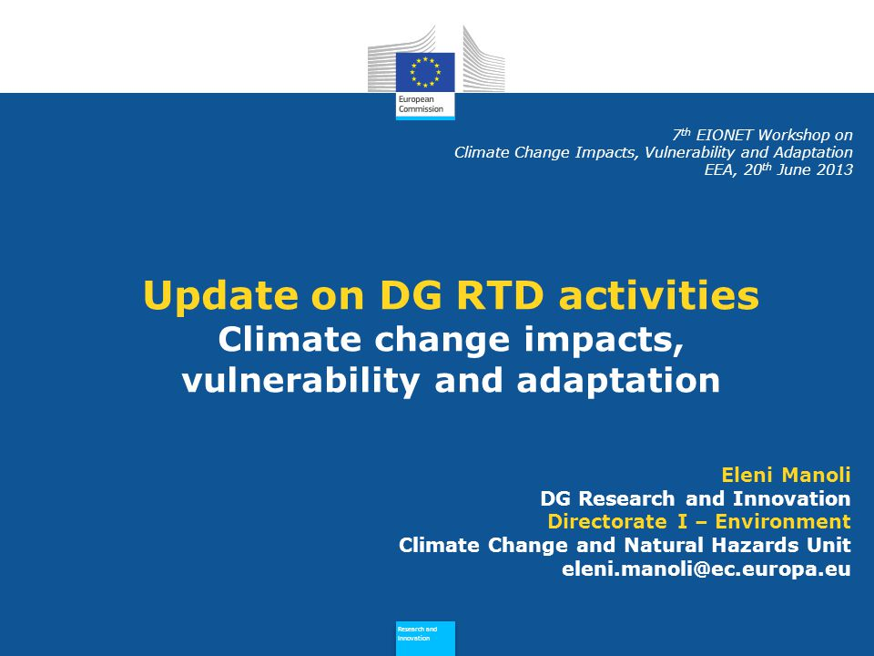 Policy Research and Innovation Research and Innovation Developments since mid-2012… Adaptation-related projects from the last FP7 Environment call – expected to start in November 2013 Impacts of higher-end scenarios Economics of adaptation to climate change Launch of research projects on Strategies, costs and impacts of adaptation to climate change Towards the end of several research projects on adaptation Outputs to be linked to Climate-Adapt