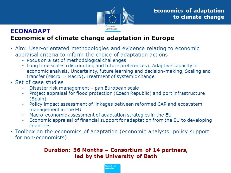 Policy Research and Innovation Research and Innovation Aim: User-orientated methodologies and evidence relating to economic appraisal criteria to inform the choice of adaptation actions Focus on a set of methodological challenges Long time scales (discounting and future preferences), Adaptive capacity in economic analysis, Uncertainty, future learning and decision-making, Scaling and transfer (Micro → Macro), Treatment of systemic change Set of case studies Disaster risk management – pan European scale Project appraisal for flood protection (Czech Republic) and port infrastructure (Spain) Policy impact assessment of linkages between reformed CAP and ecosystem management in the EU Macro-economic assessment of adaptation strategies in the EU Economic appraisal of financial support for adaptation from the EU to developing countries Toolbox on the economics of adaptation (economic analysts, policy support for non-economists) ECONADAPT Economics of climate change adaptation in Europe Economics of adaptation to climate change Duration: 36 Months – Consortium of 14 partners, led by the University of Bath