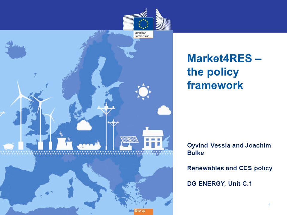 1 Energy Market4RES – the policy framework Oyvind Vessia and Joachim Balke Renewables and CCS policy DG ENERGY, Unit C.1