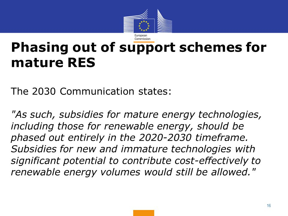 16 Phasing out of support schemes for mature RES The 2030 Communication states: As such, subsidies for mature energy technologies, including those for renewable energy, should be phased out entirely in the 2020-2030 timeframe.