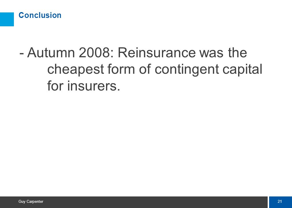 21 Guy Carpenter Conclusion - Autumn 2008: Reinsurance was the cheapest form of contingent capital for insurers.