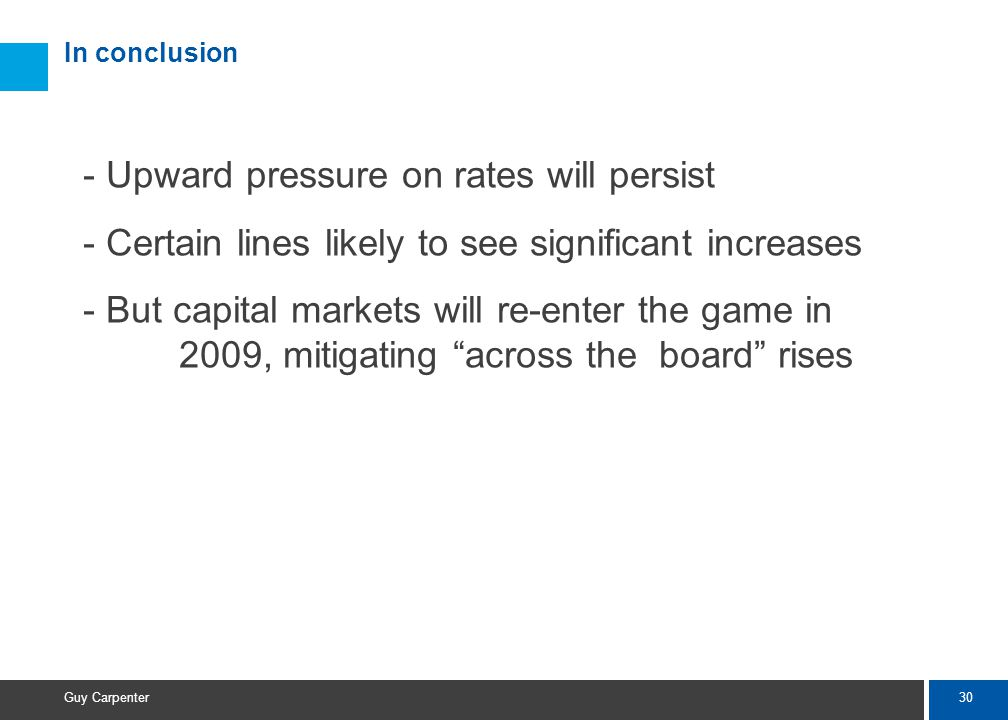 30 Guy Carpenter In conclusion - Upward pressure on rates will persist - Certain lines likely to see significant increases - But capital markets will