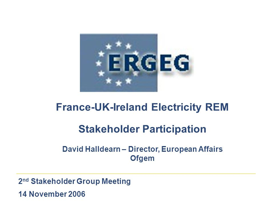 2 nd Stakeholder Group Meeting 14 November 2006 France-UK-Ireland Electricity REM Stakeholder Participation David Halldearn – Director, European Affai