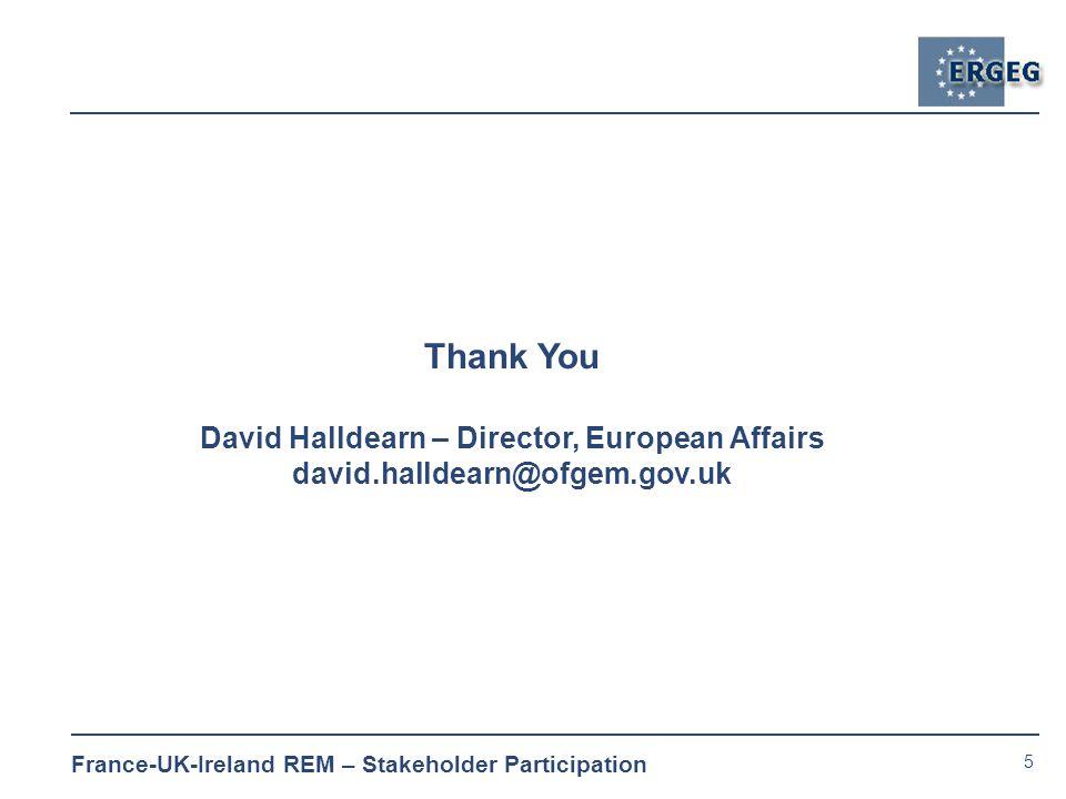 5 France-UK-Ireland REM – Stakeholder Participation Thank You David Halldearn – Director, European Affairs david.halldearn@ofgem.gov.uk