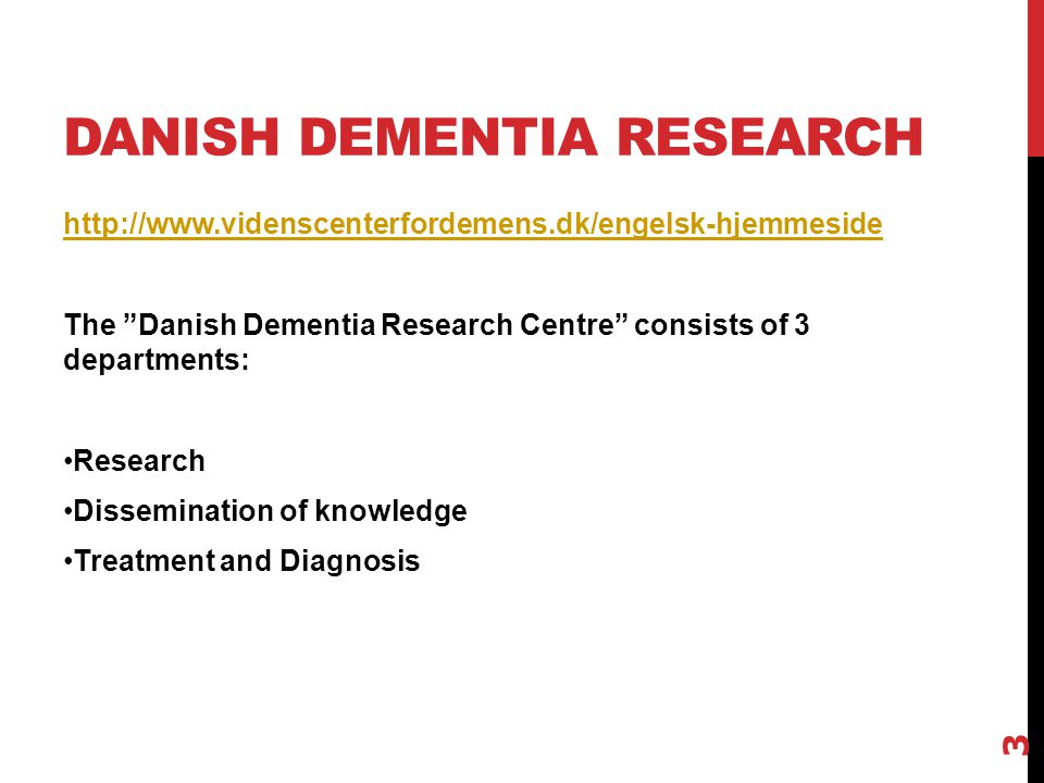DANISH DEMENTIA RESEARCH http://www.videnscenterfordemens.dk/engelsk-hjemmeside The Danish Dementia Research Centre consists of 3 departments: Research Dissemination of knowledge Treatment and Diagnosis 3