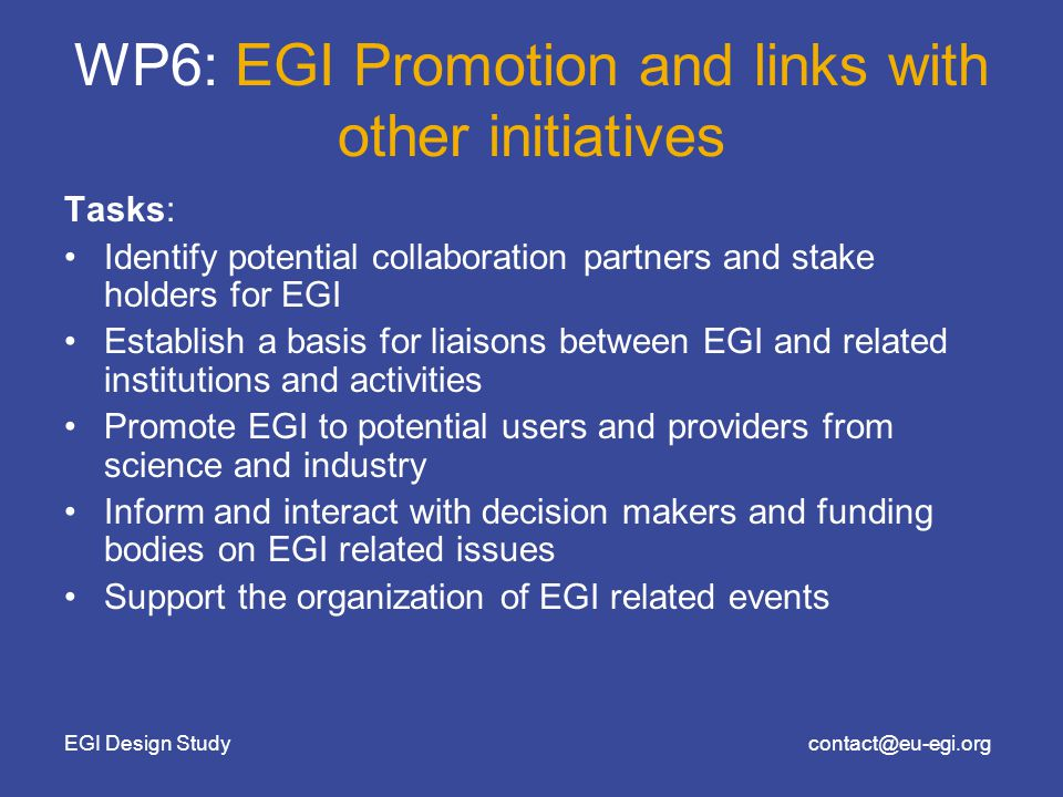 EGI Design Studycontact@eu-egi.org WP6: EGI Promotion and links with other initiatives Tasks: Identify potential collaboration partners and stake holders for EGI Establish a basis for liaisons between EGI and related institutions and activities Promote EGI to potential users and providers from science and industry Inform and interact with decision makers and funding bodies on EGI related issues Support the organization of EGI related events