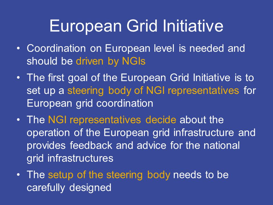EGI Design Studycontact@eu-egi.org European Grid Initiative Coordination on European level is needed and should be driven by NGIs The first goal of the European Grid Initiative is to set up a steering body of NGI representatives for European grid coordination The NGI representatives decide about the operation of the European grid infrastructure and provides feedback and advice for the national grid infrastructures The setup of the steering body needs to be carefully designed