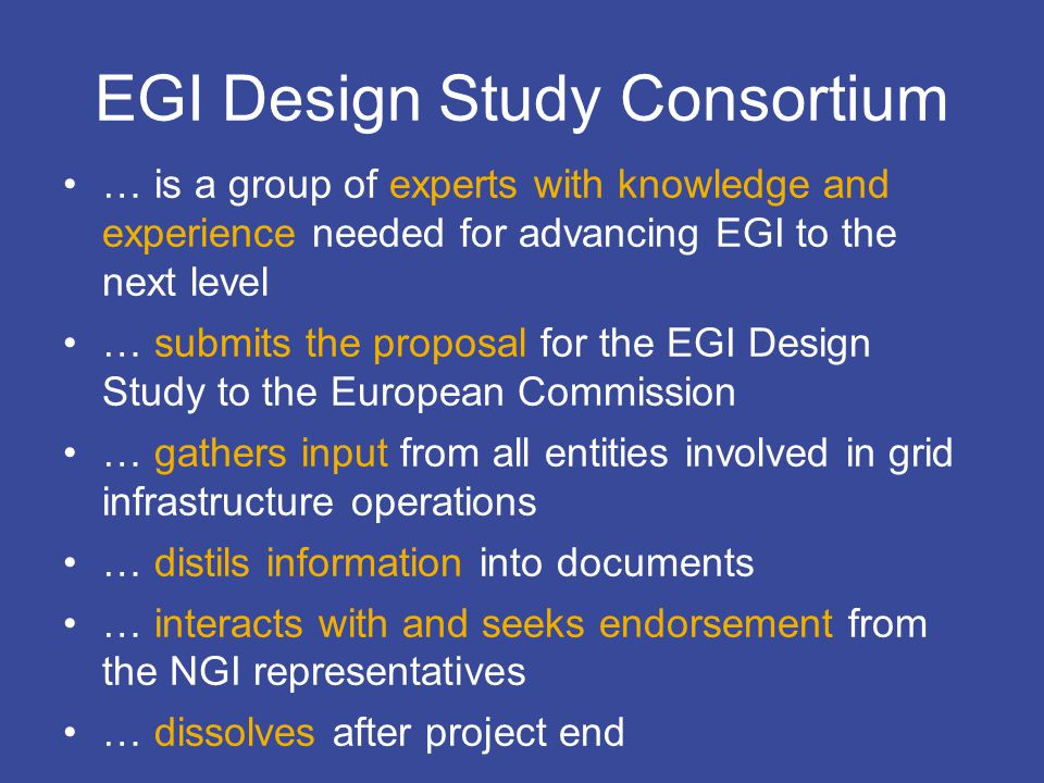 EGI Design Studycontact@eu-egi.org EGI Design Study Consortium … is a group of experts with knowledge and experience needed for advancing EGI to the next level … submits the proposal for the EGI Design Study to the European Commission … gathers input from all entities involved in grid infrastructure operations … distils information into documents … interacts with and seeks endorsement from the NGI representatives … dissolves after project end