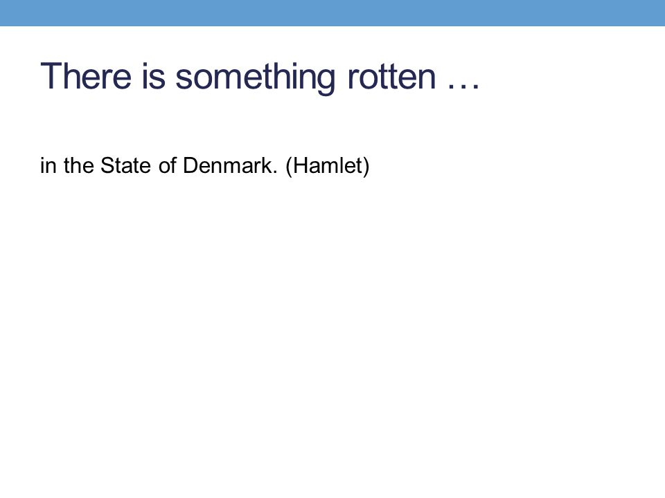 There is something rotten … in the State of Denmark. (Hamlet)