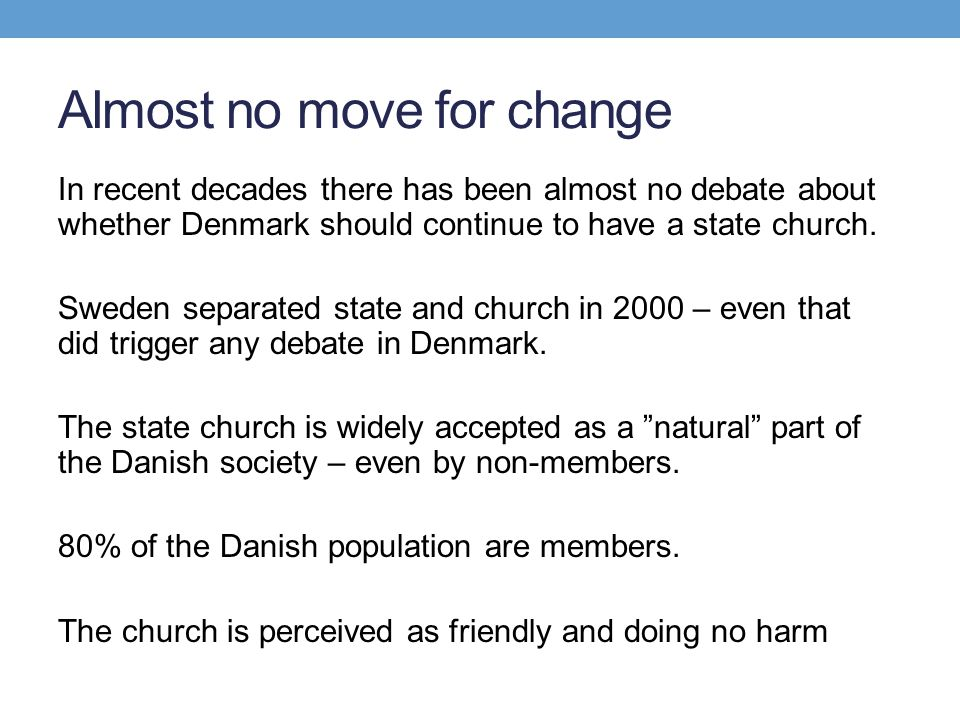 Almost no move for change In recent decades there has been almost no debate about whether Denmark should continue to have a state church. Sweden separ