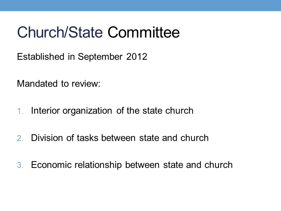 Church/State Committee Established in September 2012 Mandated to review: 1. Interior organization of the state church 2. Division of tasks between sta