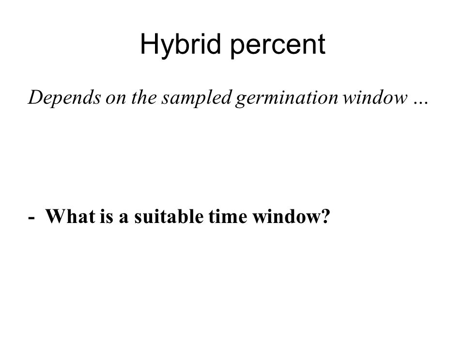 Hybrid percent Depends on the sampled germination window … - What is a suitable time window?