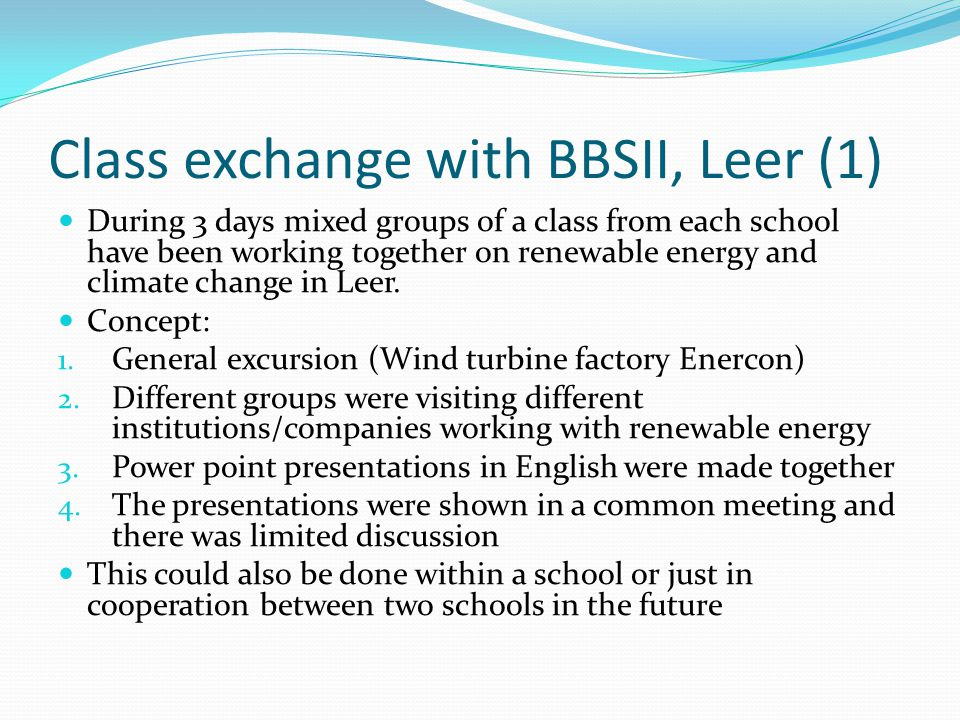 Class exchange with BBSII, Leer (2) Visited/Made: Biogas plant Thermal heating system Local energy supplied EWE Gas/water company Wind turbine park planning company ENOVA Municipality Leer School building (energy) Interview teachers about energy Interview pupils about energy