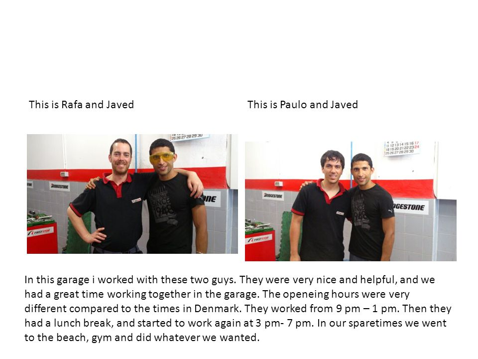 This is Rafa and JavedThis is Paulo and Javed In this garage i worked with these two guys.