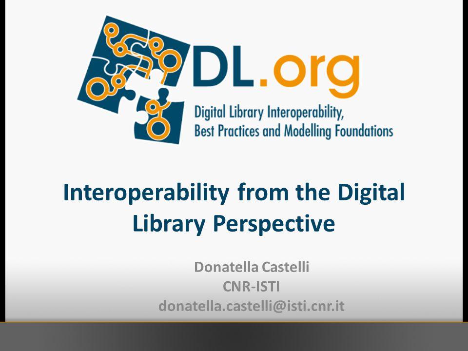 Interoperability from the Digital Library Perspective Donatella Castelli CNR-ISTI donatella.castelli@isti.cnr.it