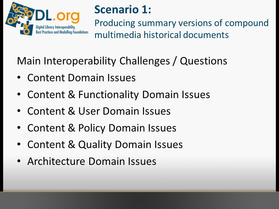 Scenario 1: Producing summary versions of compound multimedia historical documents Main Interoperability Challenges / Questions Content Domain Issues Content & Functionality Domain Issues Content & User Domain Issues Content & Policy Domain Issues Content & Quality Domain Issues Architecture Domain Issues