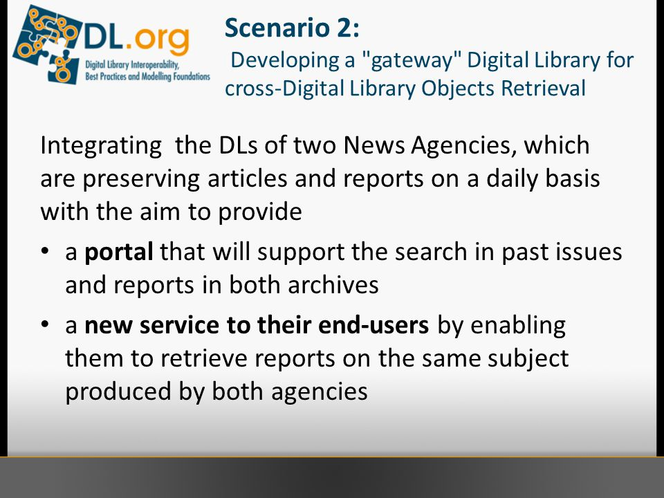Scenario 2: Developing a gateway Digital Library for cross-Digital Library Objects Retrieval Integrating the DLs of two News Agencies, which are preserving articles and reports on a daily basis with the aim to provide a portal that will support the search in past issues and reports in both archives a new service to their end-users by enabling them to retrieve reports on the same subject produced by both agencies